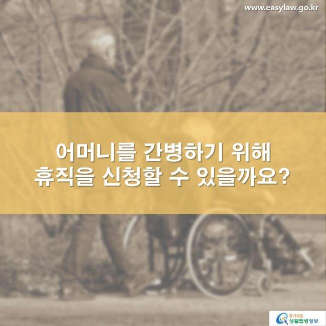 어머니를 간병하기 위해 휴직을 신청할 수 있을까요? www.easylaw.go.kr 찾기 쉬운 생활법령정보 로고